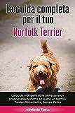 La Guida Completa per Il Tuo Norfolk Terrier: La guida indispensabile per essere un proprietario perfetto ed avere un Norfolk Terrier Obbediente, Sano e Felice
