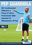 PEP GUARDIOLA [VOL.1] - 88 combinazioni offensive e flussi di gioco posizionale dalle sessioni di allenamento di Pep