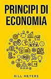 Principi di economia: Dalla microeconomia alla macroeconomia, un'introduzione completa e semplice al mondo dell'economia e della finanza