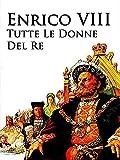 Enrico VIII - Tutte le donne del Re